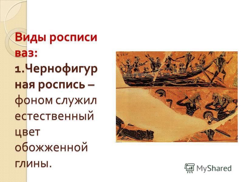 Виды росписи ваз : 1. Чернофигур ная роспись – фоном служил естественный цвет обожженной глины.