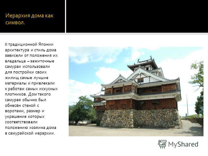 Иерархия дома как символ. В традиционной Японии архитектура и стиль дома зависели от положения их владельца – зажиточные самураи использовали для постройки своих жилищ самые лучшие материалы и привлекали к работам самых искусных плотников. Дом такого