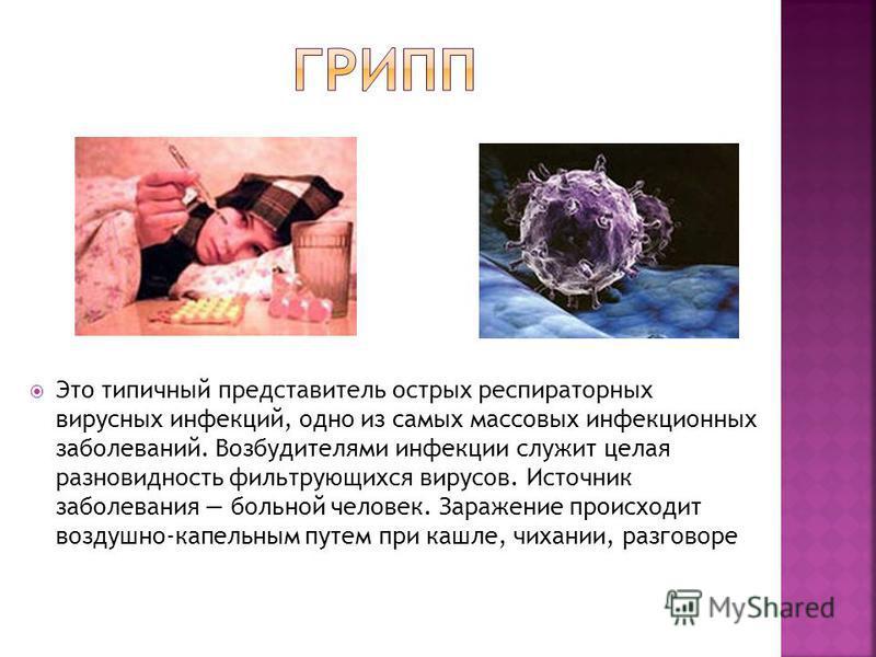 Это типичный представитель острых респираторных вирусных инфекций, одно из самых массовых инфекционных заболеваний. Возбудителями инфекции служит целая разновидность фильтрующихся вирусов. Источник заболевания больной человек. Заражение происходит в