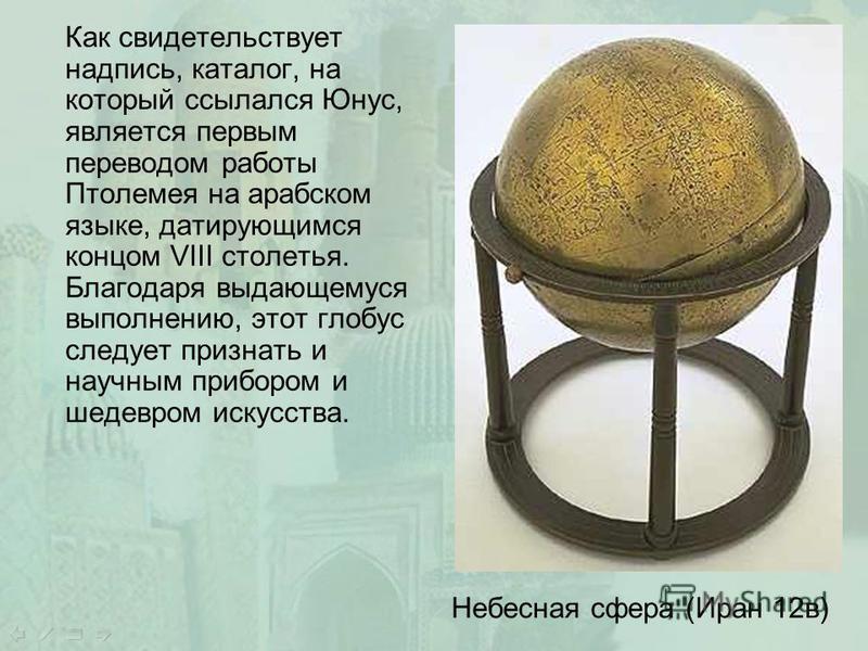 Как свидетельствует надпись, каталог, на который ссылался Юнус, является первым переводом работы Птолемея на арабском языке, датирующимся концом VIII столетья. Благодаря выдающемуся выполнению, этот глобус следует признать и научным прибором и шедевр
