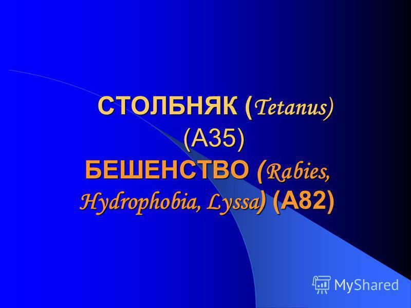 СТОЛБНЯК ( Tetanus) (А35) БЕШЕНСТВО ( Rabies, Hydrophobia, Lyssa ) (A82)