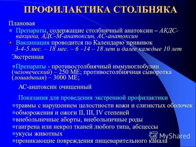 ПРОФИЛАКТИКА СТОЛБНЯКА Плановая Препараты, содержащие столбнячный анатоксин – АКДС- вакцина, АДС-М-анатоксин, АС-анатоксин Вакцинация проводится по Календарю прививок 3-4-5 мес. – 18 мес. – 6 –14 – 18 лет и далее каждые 10 лет Экстренная Препараты -