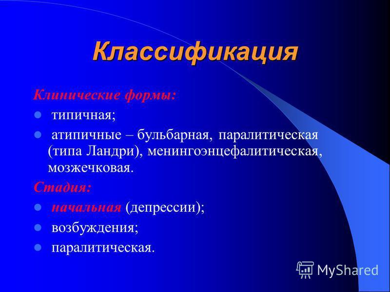 Классификация Клинические формы: типичная; атипичные – бульбарная, паралитическая (типа Ландри), менингоэнцефалитическая, мозжечковая. Стадия: начальная (депрессии); возбуждения; паралитическая.