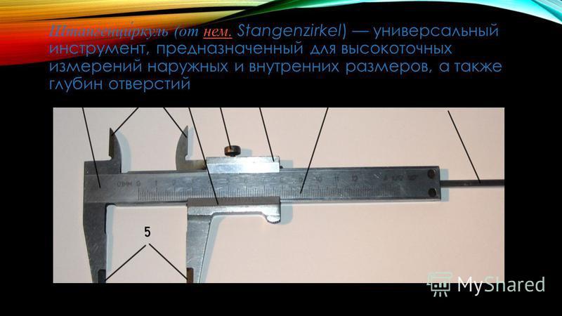 Штангенци́ркуль (от нем. Stangenzirkel) универсальный инструмент, предназначенный для высокоточных измерений наружных и внутренних размеров, а также глубин отверстий нем.