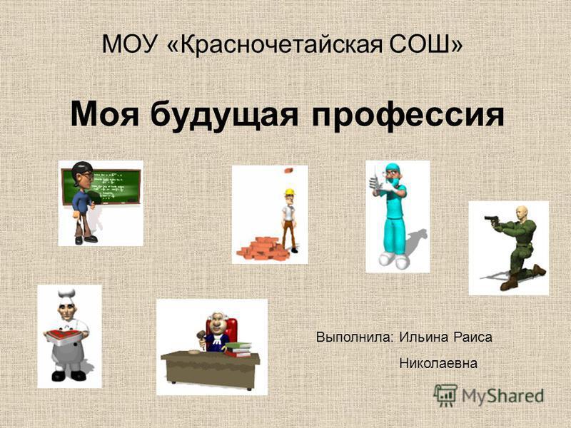 Моя будущая профессия МОУ «Красночетайская СОШ» Выполнила: Ильина Раиса Николаевна