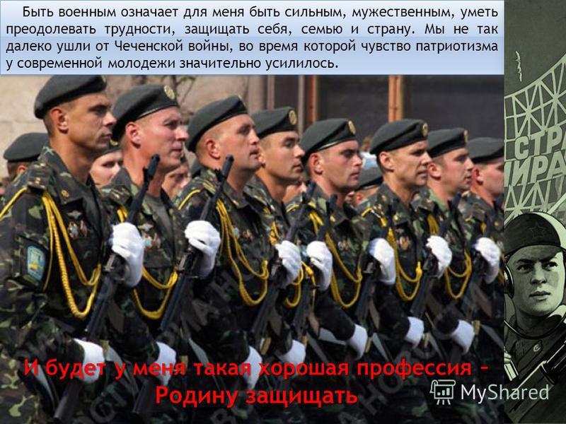 Быть военным означает для меня быть сильным, мужественным, уметь преодолевать трудности, защищать себя, семью и страну. Мы не так далеко ушли от Чеченской войны, во время которой чувство патриотизма у современной молодежи значительно усилилось. И буд