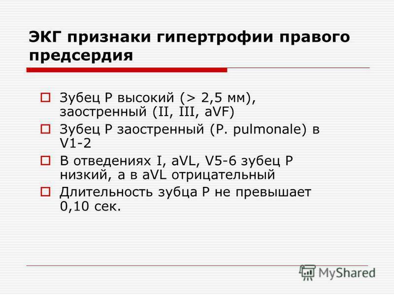 ЭКГ признаки гипертрофии правого предсердия Зубец Р высокий (> 2,5 мм), заостренный (II, III, aVF) Зубец Р заостренный (P. pulmonale) в V1-2 В отведениях I, aVL, V5-6 зубец Р низкий, а в aVL отрицательный Длительность зубца Р не превышает 0,10 сек.