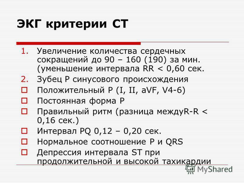 ЭКГ критерии СТ 1. Увеличение количества сердечных сокращений до 90 – 160 (190) за мин. (уменьшение интервала RR < 0,60 сек. 2. Зубец Р синусового происхождения Положительный Р (I, II, aVF, V4-6) Постоянная форма Р Правильный ритм (разница междуR-R <