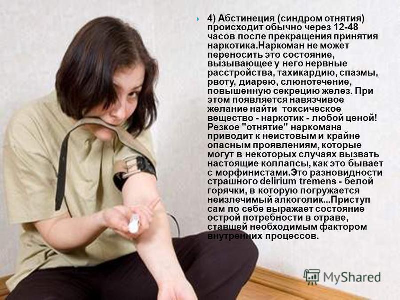 4) Абстинеция (синдром отнятия) происходит обычно через 12-48 часов после пpекpащения принятия наркотика.Hаpкоман не может переносить это ссостояние, вызывающее у него нервные pасстpойства, тахикардию, спазмы, рвоту, диарею, слюнотечение, повышенную