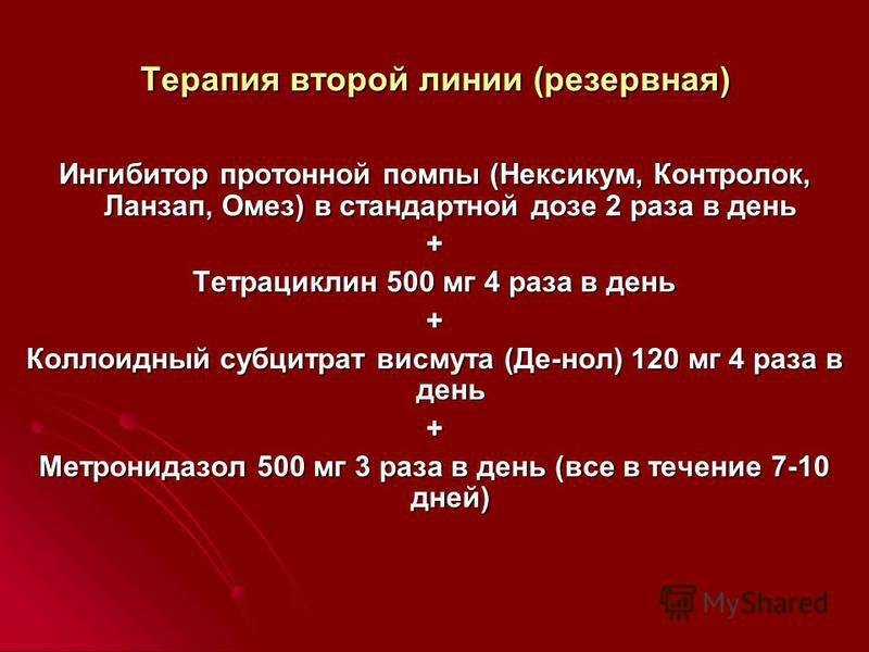 Терапия второй линии (резервная) Ингибитор протонной помпы (Нексикум, Контролок, Ланзап, Омез) в стандартной дозе 2 раза в день + Тетрациклин 500 мг 4 раза в день + Коллоидный субцитрат висмута (Де-нол) 120 мг 4 раза в день + Метронидазол 500 мг 3 ра