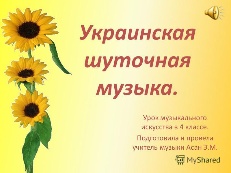 Украинская шуточная музыка. Урок музыкального искусства в 4 классе. Подготовила и провела учитель музыки Асан Э.М.