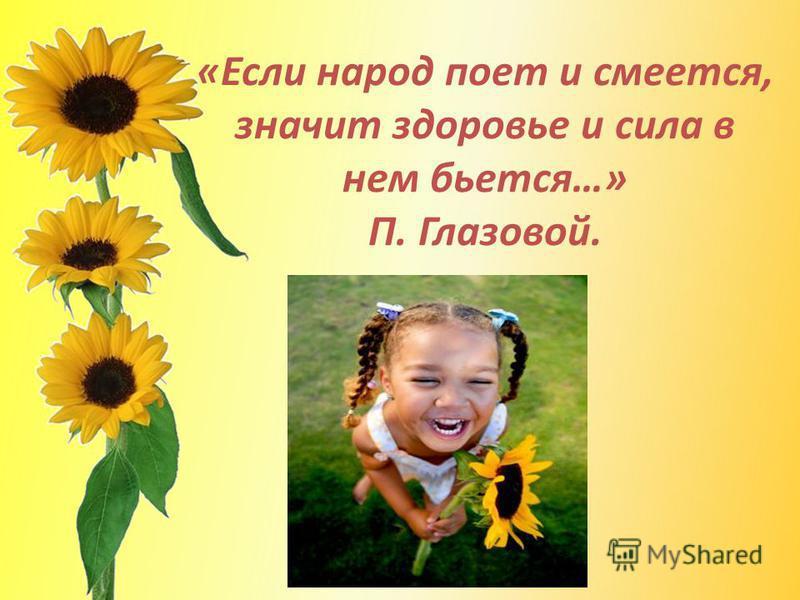 «Если народ поет и смеется, значит здоровье и сила в нем бьется…» П. Глазовой.