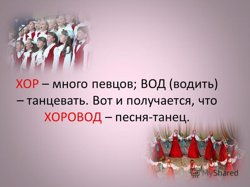 ХОР – много певцов; ВОД (водить) – танцевать. Вот и получается, что ХОРОВОД – песня-танец.