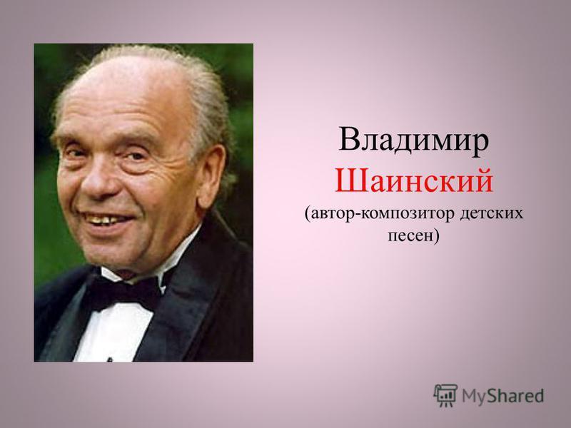 Владимир Шаинский (автор-композитор детских песен)