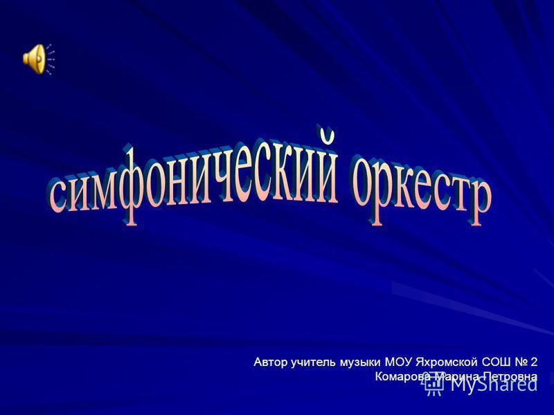 Автор учитель музыки МОУ Яхромской СОШ 2 Комарова Марина Петровна