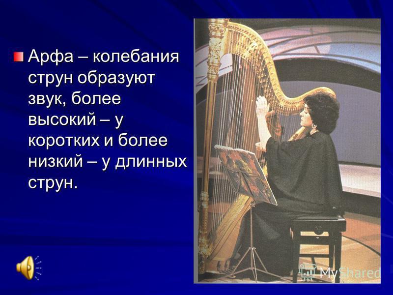 Арфа – колебания струн образуют звук, более высокий – у коротких и более низкий – у длинных струн.