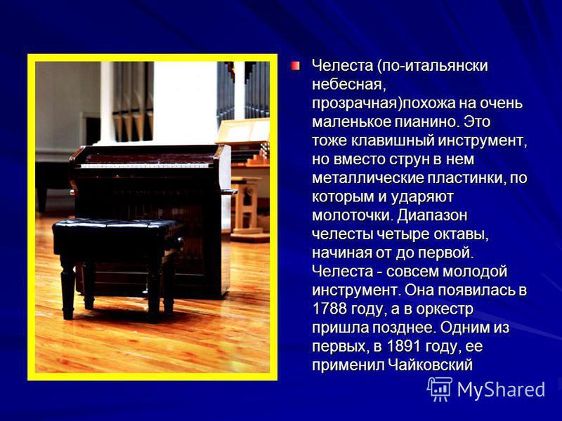 Челеста (по-итальянски небесная, прозрачная)похожа на очень маленькое пианино. Это тоже клавишный инструмент, но вместо струн в нем металлические пластинки, по которым и ударяют молоточки. Диапазон челесты четыре октавы, начиная от до первой. Челеста