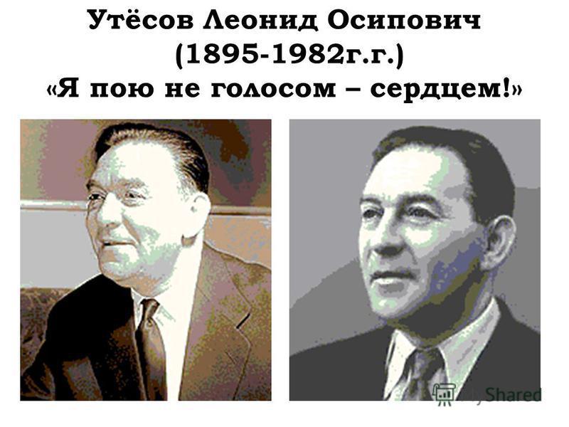 Утёсов Леонид Осипович (1895-1982 г.г.) «Я пою не голосом – сердцем!»