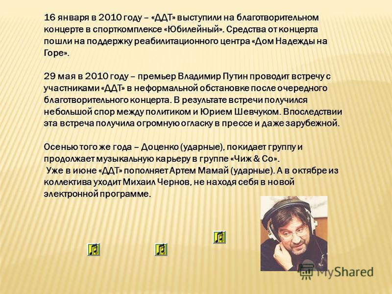 16 января в 2010 году – «ДДТ» выступили на благотворительном концерте в спорткомплексе «Юбилейный». Средства от концерта пошли на поддержку реабилитационного центра «Дом Надежды на Горе». 29 мая в 2010 году – премьер Владимир Путин проводит встречу с