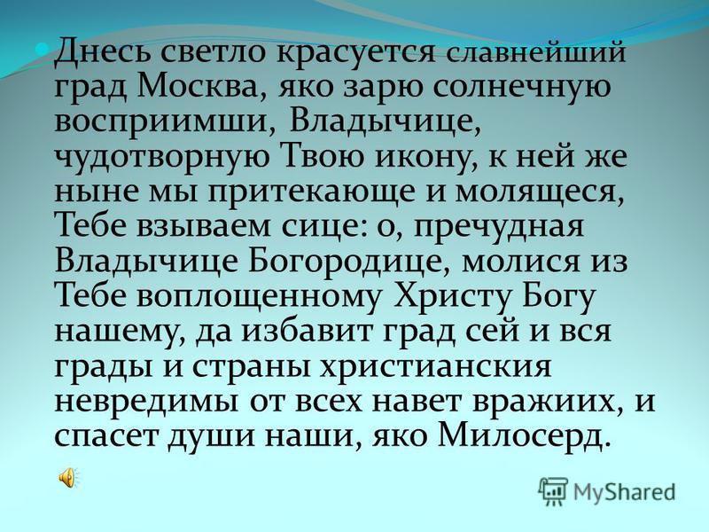 Днесь светло красуется славнейший град Москва, яко зарю солнечную восприимши, Владычице, чудотворную Твою икону, к ней же ныне мы протекающие и молящиеся, Тебе взываем сисе: о, пречудная Владычице Богородице, молиться из Тебе воплощенному Христу Богу