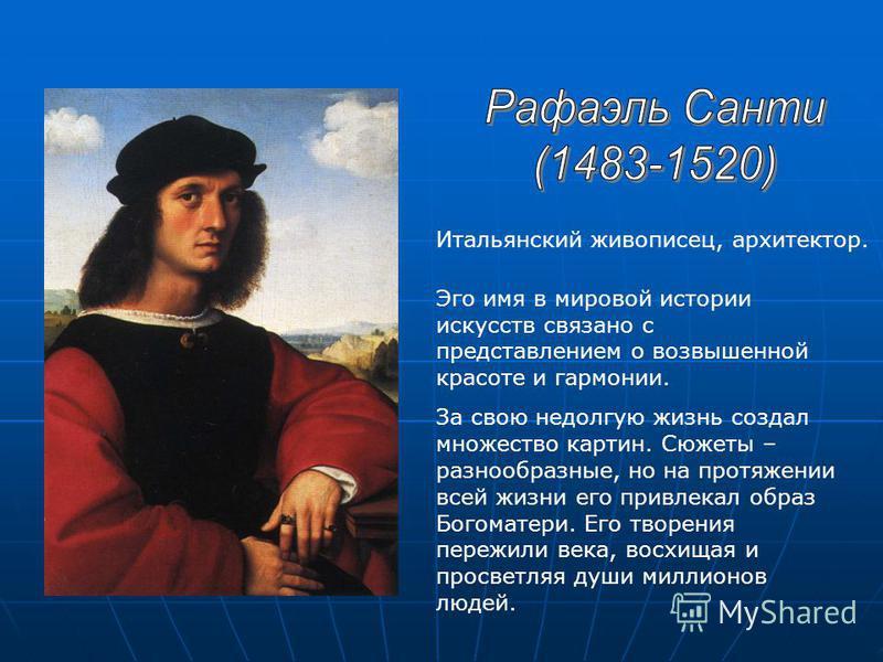 Итальянский живописец, архитектор. Эго имя в мировой истории искусств связано с представлением о возвышенной красоте и гармонии. За свою недолгую жизнь создал множество картин. Сюжеты – разнообразные, но на протяжении всей жизни его привлекал образ Б