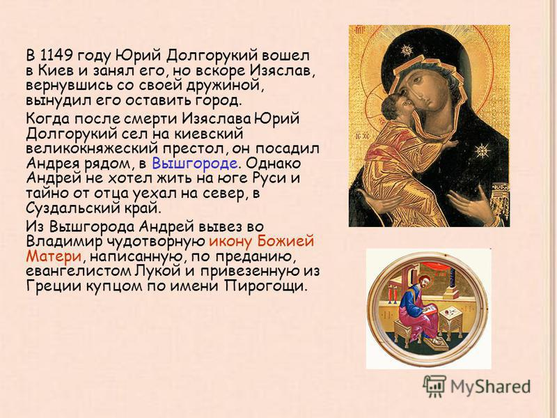 В 1149 году Юрий Долгорукий вошел в Киев и занял его, но вскоре Изяслав, вернувшись со своей дружиной, вынудил его оставить город. Когда после смерти Изяслава Юрий Долгорукий сел на киевский великокняжеский престол, он посадил Андрея рядом, в Вышгоро