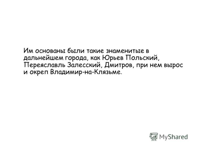 Им основаны были такие знаменитые в дальнейшем города, как Юрьев Польский, Переяславль Залесский, Дмитров, при нем вырос и окреп Владимир-на-Клязьме.