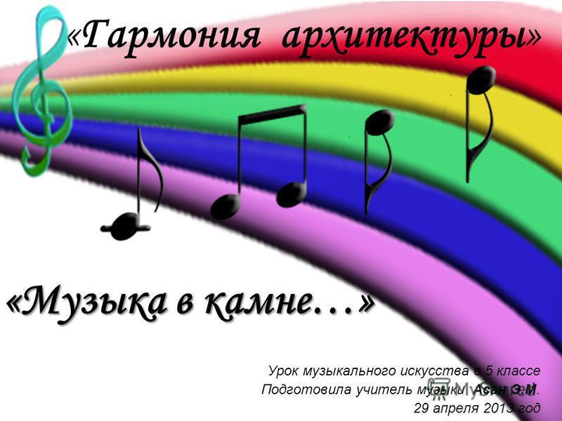 «Гармония архитектуры» Урок музыкального искусства в 5 классе Подготовила учитель музыки Асан Э.М. 29 апреля 2013 год «Музыка в камне…»