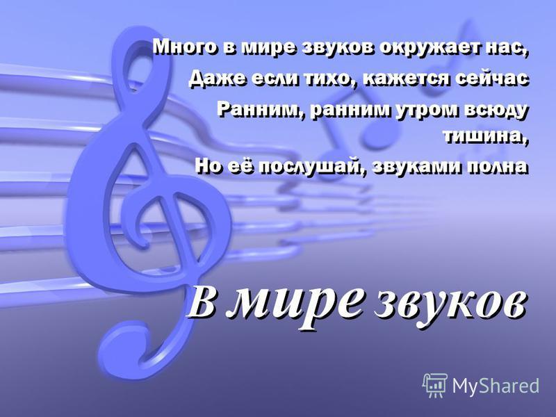 В мире звуков Много в мире звуков окружает нас, Даже если тихо, кажется сейчас Ранним, ранним утром всюду тишина, Но её послушай, звуками полна Много в мире звуков окружает нас, Даже если тихо, кажется сейчас Ранним, ранним утром всюду тишина, Но её