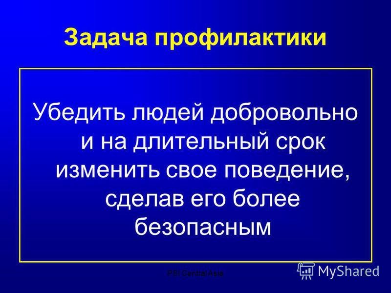 PSI Central Asia3 Задача профилактики Убедить людей добровольно и на длительный срок изменить свое поведение, сделав его более безопасным