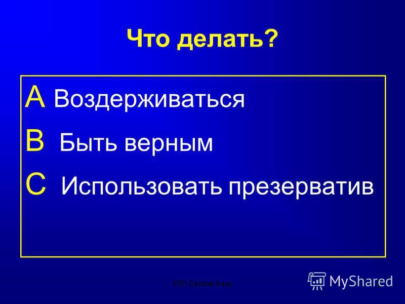 PSI Central Asia5 Что делать? А Воздерживаться B Быть верным C Использовать презерватив