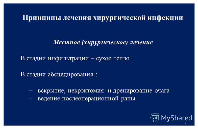 12 Принципы лечения хирургической инфекции Местное (хирургическое) лечение В стадии инфильтрации – сухое тепло В стадии абсцедирования : вскрытие, некрэктомия и дренирование очага ведение послеоперационной раны
