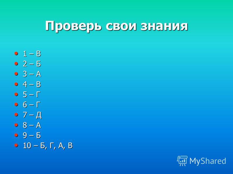 Проверь свои знания 1 – В 1 – В 2 – Б 2 – Б 3 – А 3 – А 4 – В 4 – В 5 – Г 5 – Г 6 – Г 6 – Г 7 – Д 7 – Д 8 – А 8 – А 9 – Б 9 – Б 10 – Б, Г, А, В 10 – Б, Г, А, В