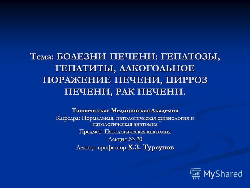 Тема: БОЛЕЗНИ ПЕЧЕНИ: ГЕПАТОЗЫ, ГЕПАТИТЫ, АЛКОГОЛЬНОЕ ПОРАЖЕНИЕ ПЕЧЕНИ, ЦИРРОЗ ПЕЧЕНИ, РАК ПЕЧЕНИ. Ташкентская Медицинская Академия Кафедра: Нормальная, патологическая физиология и патологическая анатомия Предмет: Патологическая анатомия Лекция 20 Ле