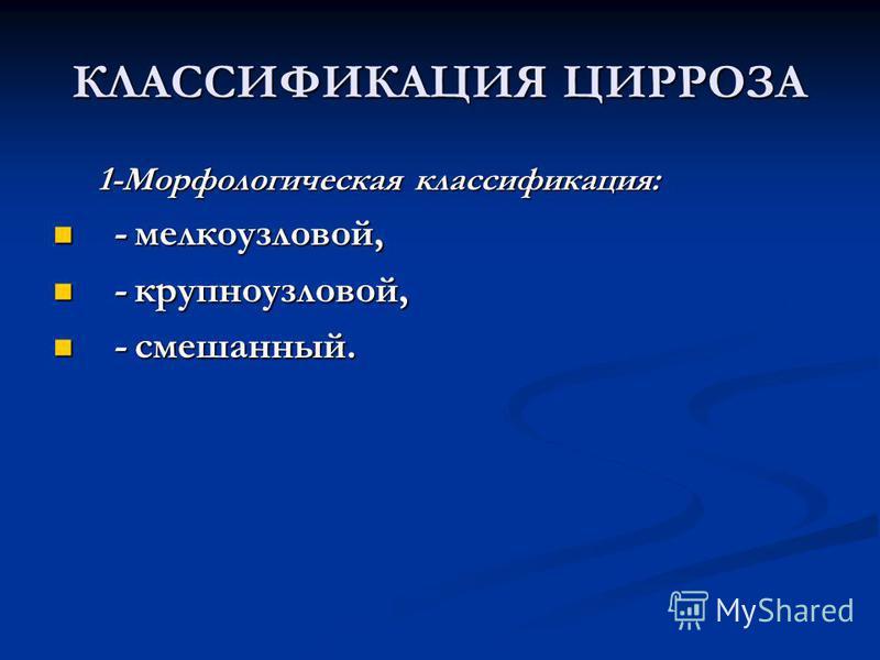КЛАССИФИКАЦИЯ ЦИРРОЗА 1-Морфологическая классификация: - мелкоузловой, - мелкоузловой, - крупноузловой, - крупноузловой, - смешанный. - смешанный.