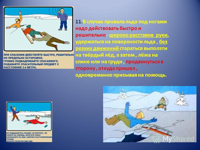 11. В случае провала льда под ногами надо действовать быстро и решительно - широко расставив руки, удержаться на поверхности льда, без резких движений стараться выползти на твёрдый лёд, а затем, лёжа на спине или на груди, продвинуться в сторону, отк