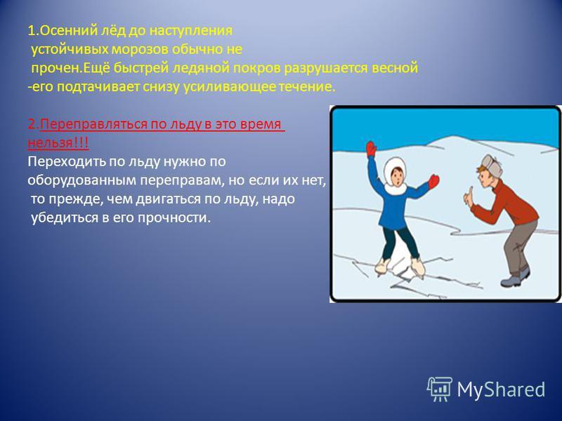 1. Осенний лёд до наступления устойчивых морозов обычно не прочен.Ещё быстрей ледяной покров разрушается весной -его подтачивает снизу усиливающее течение. 2. Переправляться по льду в это время нельзя!!! Переходить по льду нужно по оборудованным пере