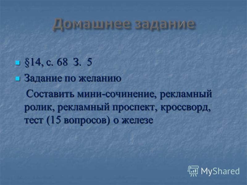 §14, с. 68 З. 5 §14, с. 68 З. 5 Задание по желанию Задание по желанию Составить мини-сочинение, рекламный ролик, рекламный проспект, кроссворд, тест (15 вопросов) о железе Составить мини-сочинение, рекламный ролик, рекламный проспект, кроссворд, тест