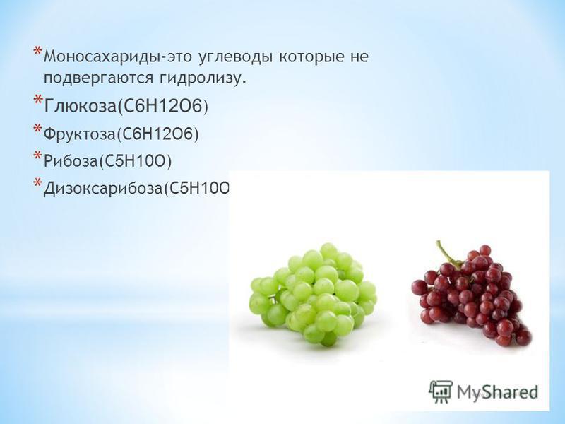 * Моносахариды-это углеводы которые не подвергаются гидролизу. * Глюкоза(C 6 H 12 O 6 ) * Фруктоза(C 6 H 12 O 6 ) * Рибоза(C 5 H 10 O) * Дизоксарибоза(C 5 H 10 O 4 )