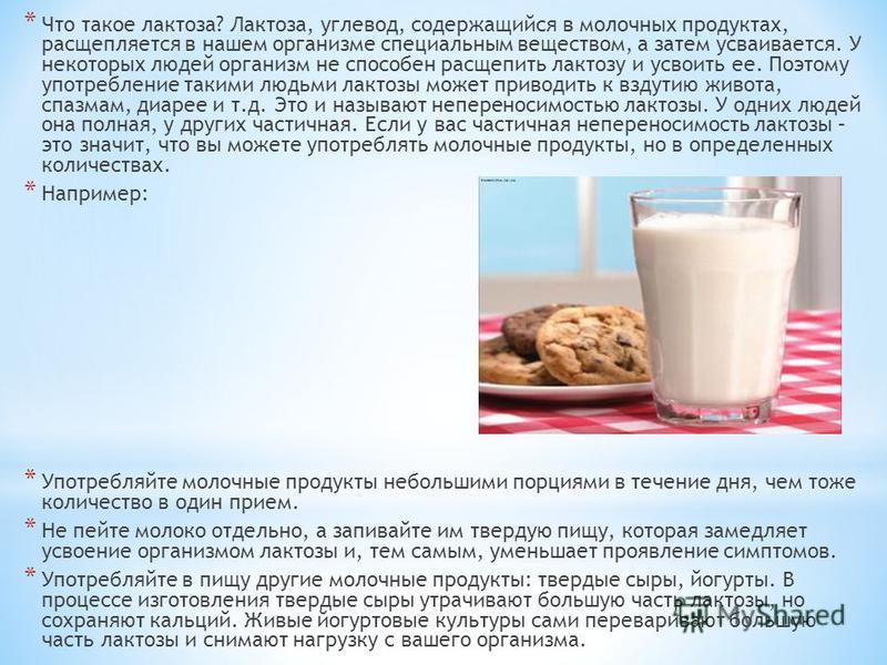 * Что такое лактоза? Лактоза, углевод, содержащийся в молочных продуктах, расщепляется в нашем организме специальным веществом, а затем усваивается. У некоторых людей организм не способен расщепить лактозу и усвоить ее. Поэтому употребление такими лю