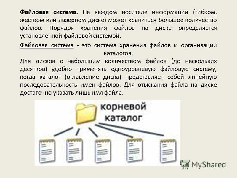 Файловая система. На каждом носителе информации (гибком, жестком или лазерном диске) может храниться большое количество файлов. Порядок хранения файлов на диске определяется установленной файловой системой. Файловая система - это система хранения фай