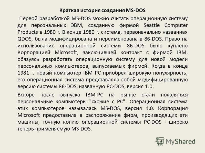 Краткая история создания MS-DOS Первой разработкой MS-DOS можно считать операционную систему для персональных ЭВМ, созданную фирмой Seattle Computer Products в 1980 г. В конце 1980 г. система, первоначально названная QDOS, была модифицирована и переи