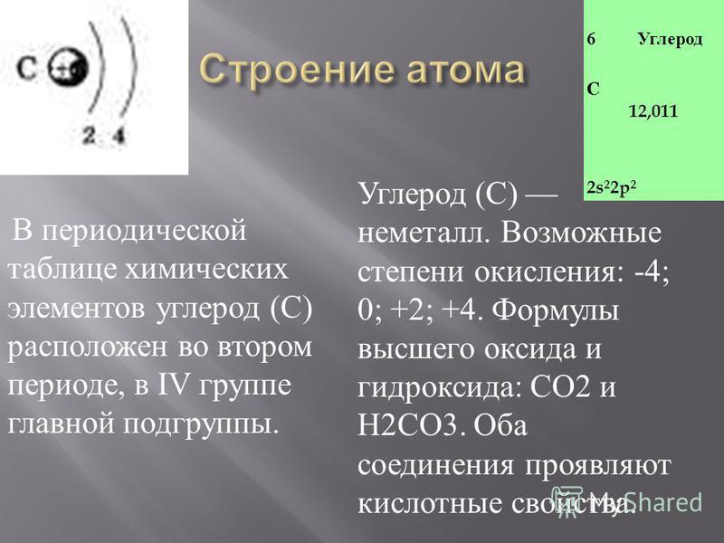 6 Углерод C 12,011 2s 2 2p 2 В периодической таблице химических элементов углерод ( С ) расположен во втором периоде, в IV группе главной подгруппы. Углерод ( С ) неметалл. Возможные степени окисления : -4; 0; +2; +4. Формулы высшего оксида и гидрокс