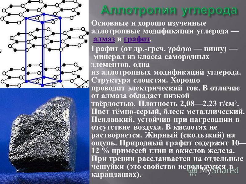 Основные и хорошо изученные аллотропные модификации углерода алмаз и графит. алмаз графит Графит ( от др.- греч. γράφω пишу ) минерал из класса самородных элементов, одна из аллотропных модификаций углерода. Структура слоистая. Хорошо проводит электр