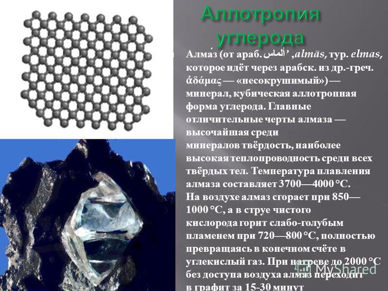 Алмаз ( от араб. ألماس,almās, тур. elmas, которое идёт через арабеск. из др.- греч. δάμας « несокрушимый ») минерал, кубическая аллотропная форма углерода. Главные отличительные черты алмаза высочайшая среди минералов твёрдость, наиболее высокая тепл