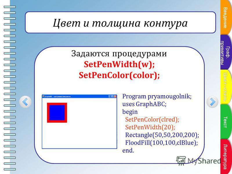 Пункт плана Цвет и толщина контура Задаются процедурами SetPenWidth(w); SetPenColor(color); Program pryamougolnik; uses GraphABC; begin SetPenColor(clred); SetPenWidth(20); Rectangle(50,50,200,200); FloodFill(100,100,clBlue); end. Введение Граф. прим