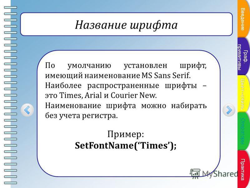 Пункт плана Название шрифта По умолчанию установлен шрифт, имеющий наименование MS Sans Serif. Наиболее распространенные шрифты – это Times, Arial и Courier New. Наименование шрифта можно набирать без учета регистра. Пример: SetFontName(Times); Введе