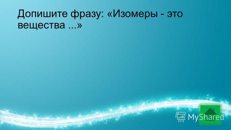 Допишите фразу: «Изомеры - это вещества...»