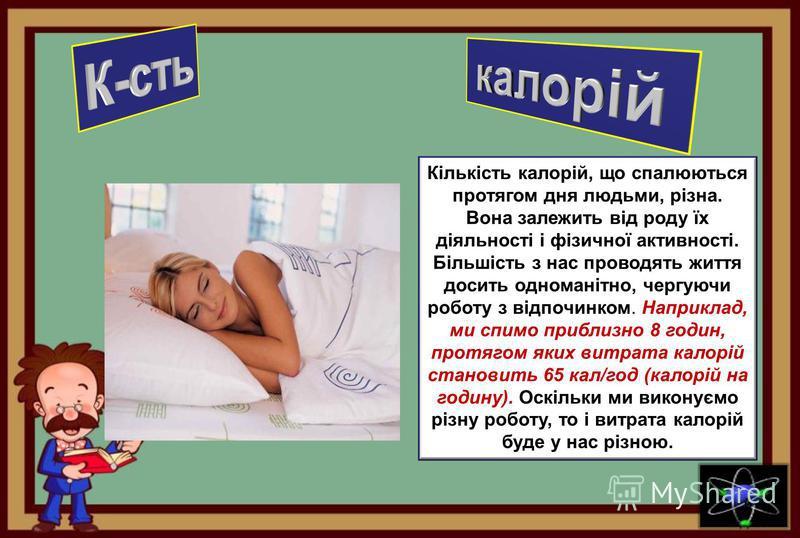 Кількість калорій, що спалюються протягом дня людьми, різна. Вона залежить від роду їх діяльності і фізичної активності. Більшість з нас проводять життя досить одноманітно, чергуючи роботу з відпочинком. Наприклад, ми спимо приблизно 8 годин, протяго
