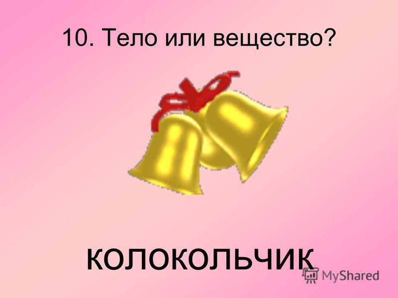 10. Тело или вещество? колокольчик